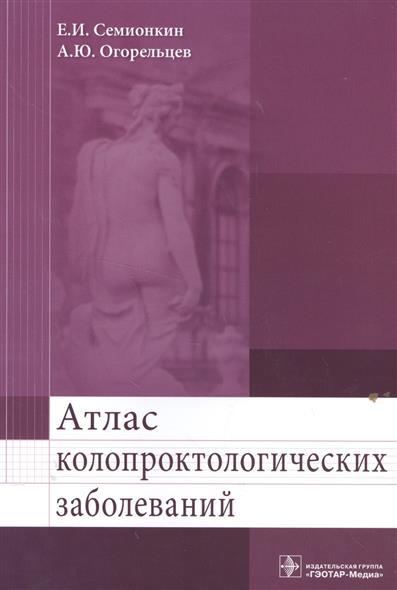 Семионкин Е., Огорельцев А. Атлас колопроктологических заболеваний. Учебное пособие
