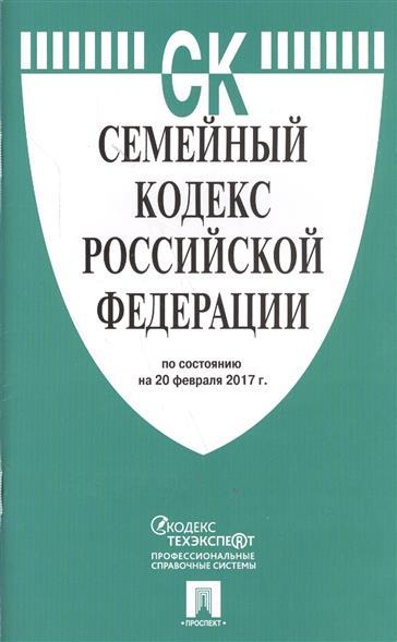 Семейный кодекс Российской Федерации по состоянию на 20 февраля 2017 г.
