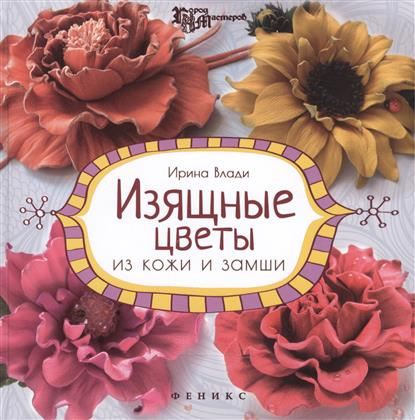 Влади И. Изящные цветы из кожи и замши. Украшения и аксессуары. Издание второе