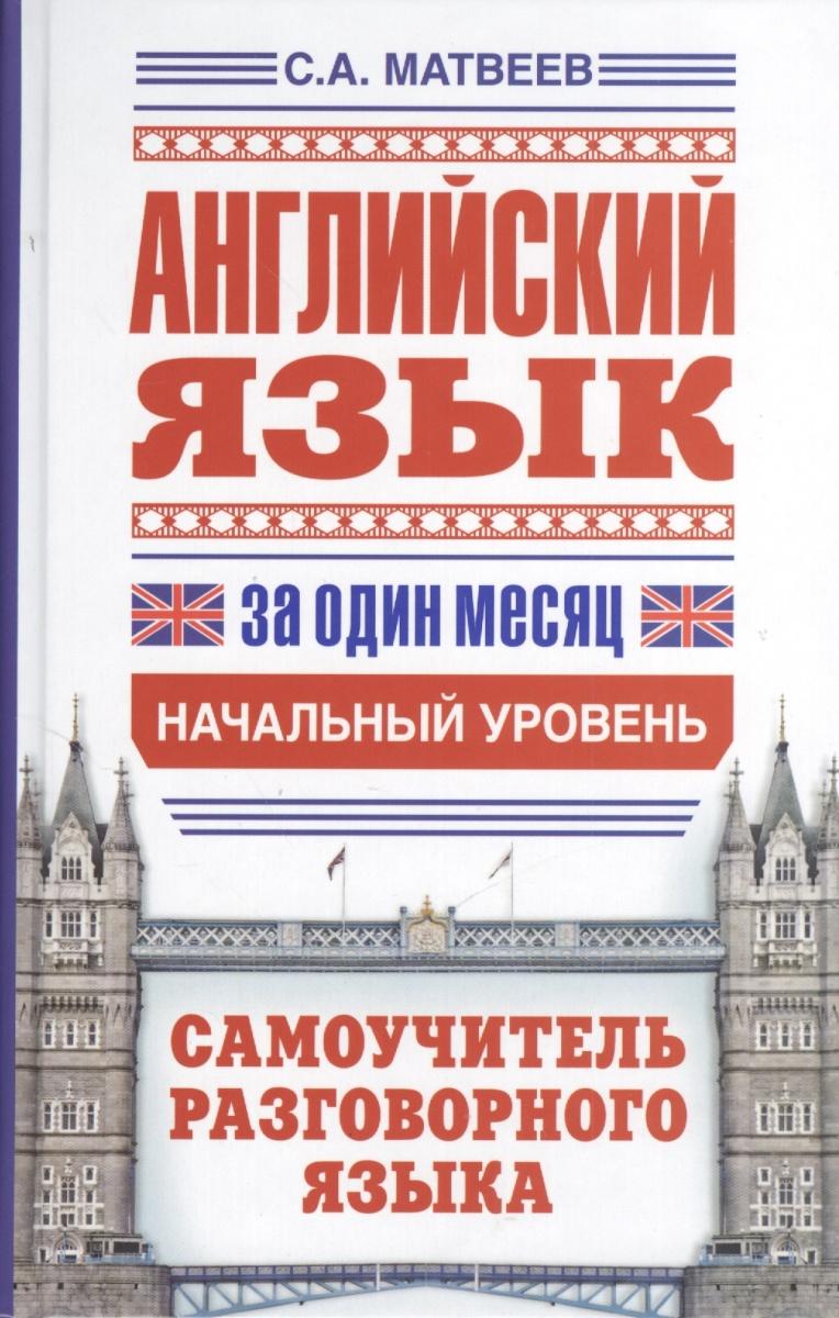 Матвеев С. Английский язык за один месяц. Самоучитель разговорного языка. Начальный уровень ISBN: 9785170803897 матвеев с новейший самоучитель английский язык