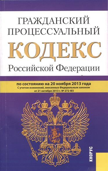 Гражданский процессуальный кодекс Российской Федерации. По состоянию на 20 ноября 2013 г. С учетом изменений, внесенных Федеральным законам от 21 октября 2013 г. № 272-ФЗ