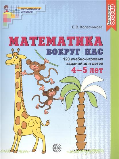 Колесникова Е. Математика вокруг нас. 120 учебно-игровых заданий для детей. 4-5 лет колесникова е я считаю до пяти математика для детей 4 5 лет