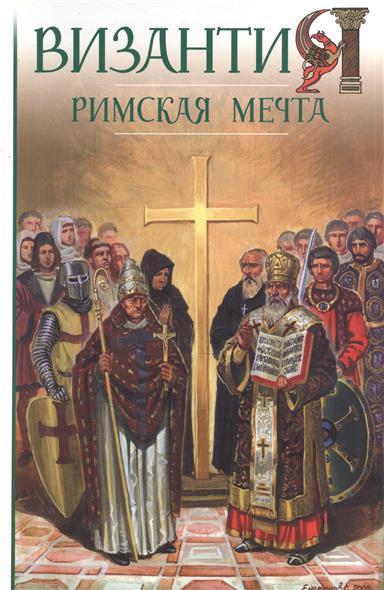 Византия. Римская мечта. Западные войны Византии VI-XIV вв.