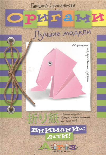 Сержантова Т. Оригами. Лучшие модели раннее развитие айрис пресс оригами лучшие модели