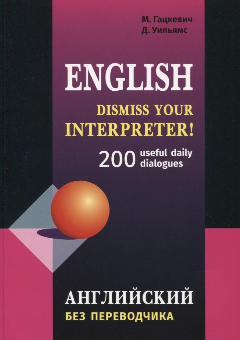 Гацкевич М., Уильямс Д. English. Dismiss your interpreter! 200 useful daily dialogues. Английский без переводчика reisenthel сумка allrounder l dots e5x dkcr