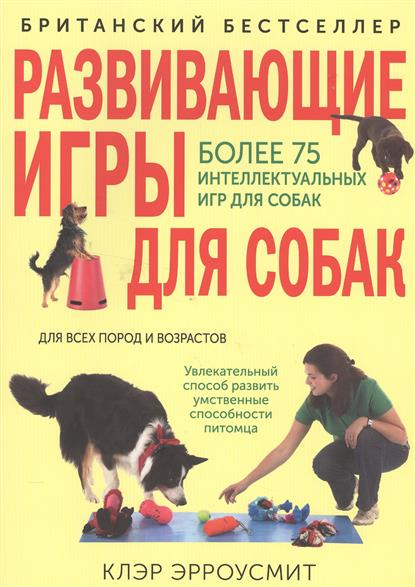 Эрроусмит К. Развивающие игры для собак для всех пород и возрастов. Более 75 интеллектуальных игр для собак chewell лакомство для собак всех пород куриные дольки нежные уп 100г