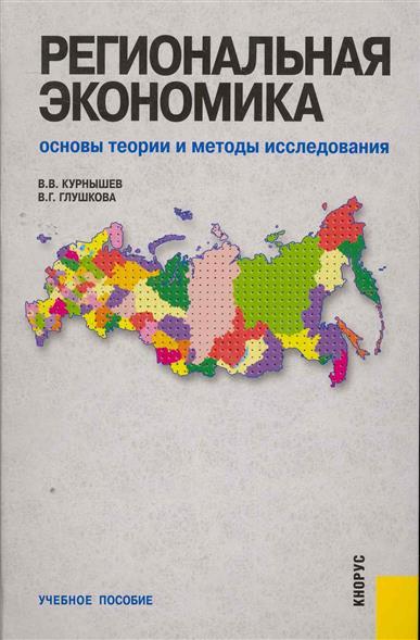 Курнышев В., Глушкова В. Региональная экономика Основы теории и методы исслед.