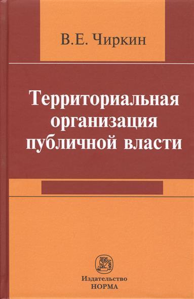 Чиркин В. Территориальная организация публичной власти ISBN: 9785917688275 чиркин в публичное управление