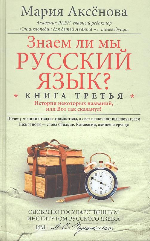 Аксенова М.: Знаем ли мы русский язык? История некоторых названий, или Вот так сказанул! Книга третья