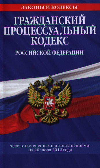 Гражданский процессуальный кодекс Российской Федерации. Текст с изменениями и дополнениями на 20 июля 2012 года