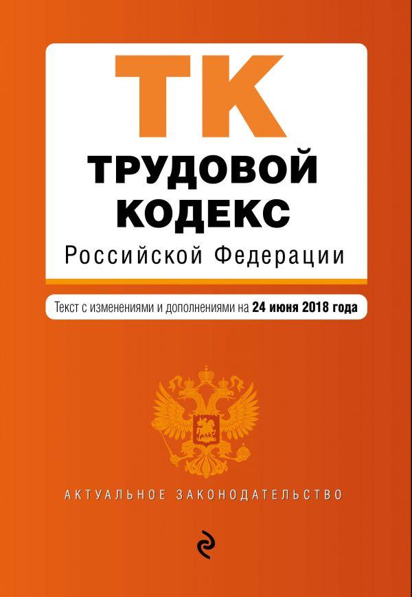 Трудовой кодекс Российской Федерации. Текст с изменениями и дополнениями на 24 июня 2018 г.