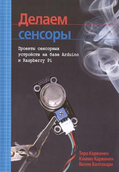 Карвинен Т., Карвинен К., Валтокари В. Делаем сенсоры. Проекты сенсорных устройств на базе Arduino и Raspberry Pi ISBN: 9785845919540