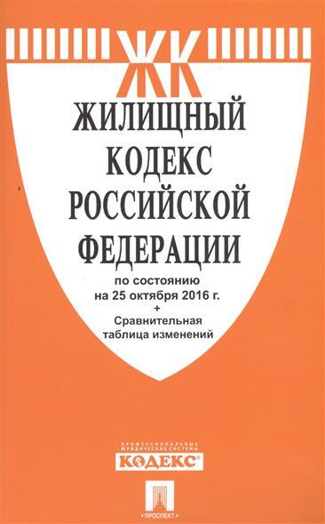 Жилищный кодекс Российской Федерации по состоянию на 25 октября 2016 г. + Сравнительная таблица изменений