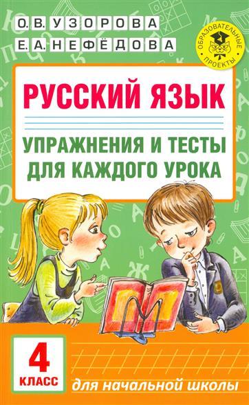 Узорова О., Нефедова Е. Русский язык. Упражнения и тесты для каждого урока. 4 класс узорова о нефедова е русский язык 1 5 классы правила и упражнения