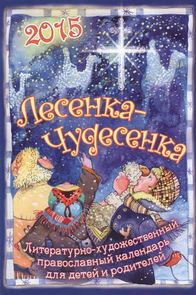 Лесенка-чудесенка. Литературно-художественный православный календарь для детей и родителей на 2015 год
