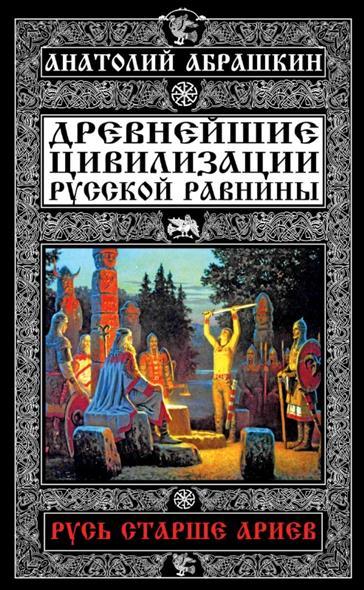 Абрашкин А. Древнейшие цивилизации Русской равнины. Русь старше ариев