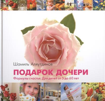 Аляутдинов Ш. Подарок дочери. Формулы счастья. Для детей от 5 до 60 лет подарок 12 лет