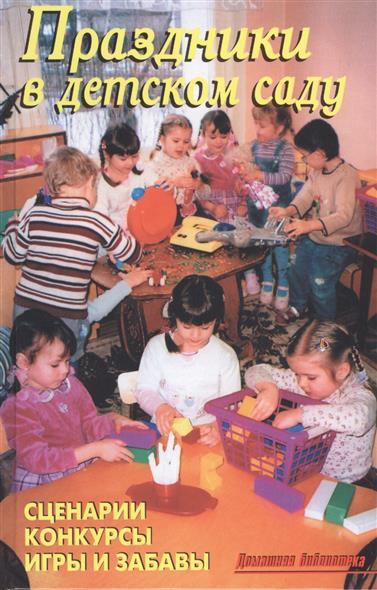 Праздники в детском саду. Сценарии. Конкурсы. Игры и забавы