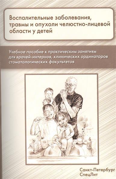 Воспалительные заболевания, травмы и опухоли челюстно-лицевой области у детей. Учебное пособие к практическим занятиям для врачей-интернов, клинических ординаторов стоматологических факультетов.