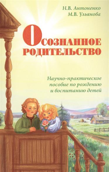 Антоненко Н., Ульянова М. Осознанное родительство. Научно-практическое руководство по рождению и воспитанию детей