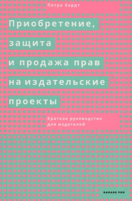Хардт П. Приобретение, защита и продажа прав на издательские проекты. Краткое руководство для издателей