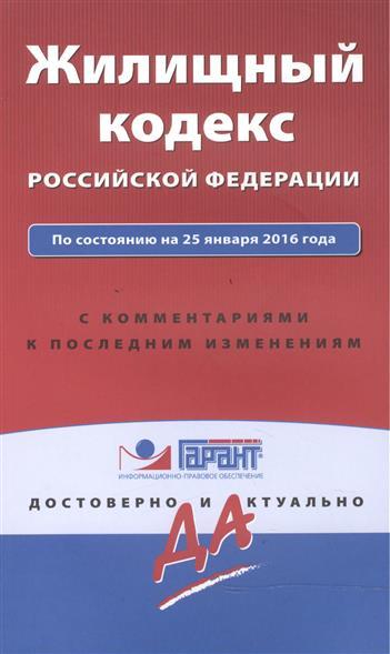 Жилищный кодекс Российской Федерации. По состоянию на 25 января 2016 года с комментариями к последним изменениям