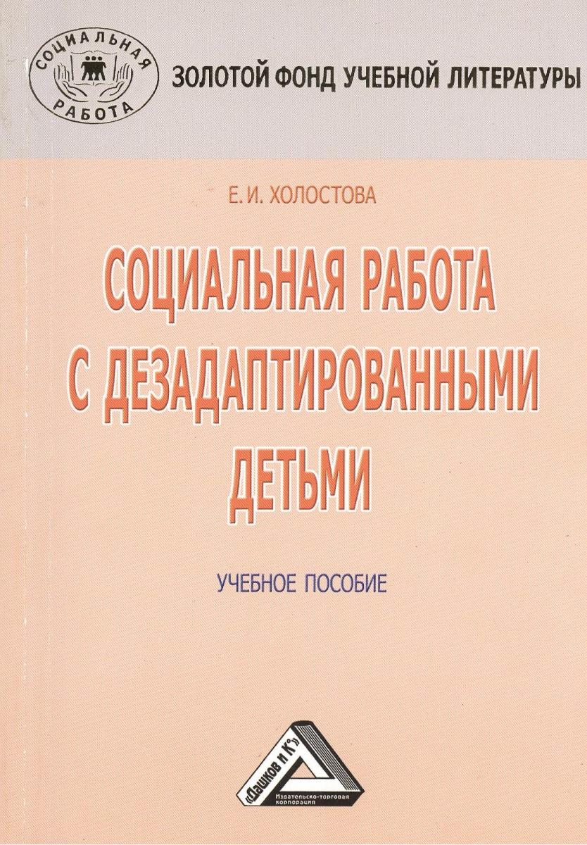 Холостова Е. Социальная работа с дезадаптированными детьми. Учебное пособие. 3-е издание, переработанное и дополненное