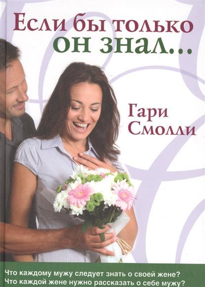 Смолли Г. Если бы только он знал… Что каждому мужу следует знать о своей жене? Что каждой жене нужно рассказать о себе мужу?