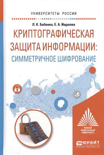 Криптографическая защита информации: симметричное шифрование. Учебное пособие для вузов