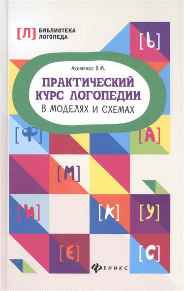Акименко В. Практический курс логопедии в моделях и схемах книги феникс практический курс логопедии в моделях и схемах