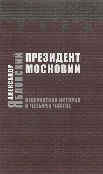 Яблонский А. Президент Московии. Невероятная история в четырех частях