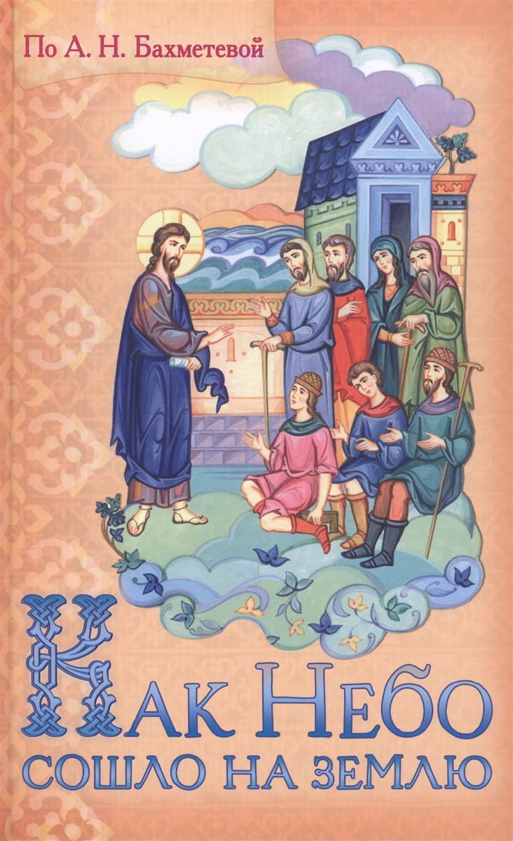 Бахметева А. Как Небо сошло на землю. Рассказы о земной жизни Спасителя и из Деяний святых апостолов, изложенные для детей как землю в сабах