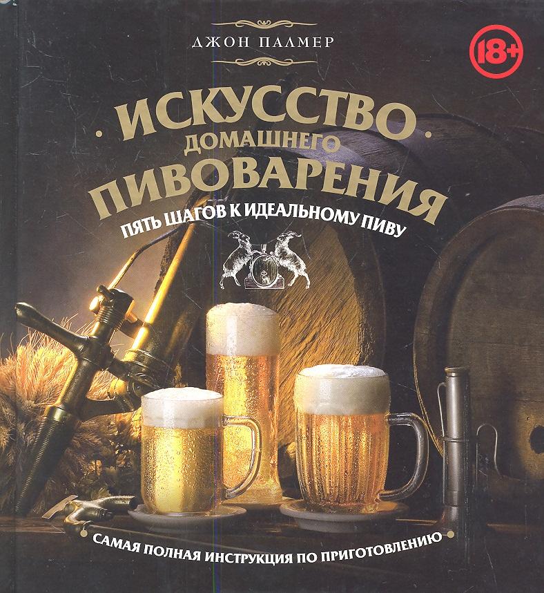 Искусство домашнего пивоварения. Пять шагов к идеальному пиву