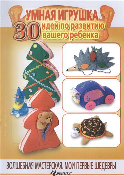 Шквыря Ж. Умная игрушка: 30 идей по развитию вашего ребенка шквыря ж ю уход за телом
