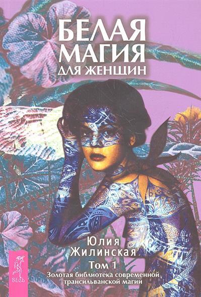 Жилинская Ю. Белая магия для женщин. Том 1. Золотая библиотека современной трансильванской магии