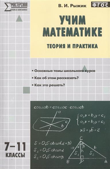 Рыжик В. Учим математике. Теория и практика. 7-11 классы. Основные темы школьного курса. Как об этом рассказать? Как это решать?