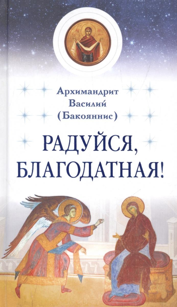 Архимандрит Василий (Бакояннис) Радуйся, Благодатная! валентин пикуль радуйся благодатная…