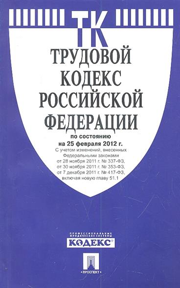 Трудовой кодекс Российской Федерации по состоянию на 25 февраля 2012 г. С учетом изменений, внесенных Федеральными законами от 28 ноября 2011 г. № 337-ФЗ, от 30 ноября 2011 г. № 353-ФЗ, от 7 декабря 2011 г. № 417-ФЗ, включая новую главу 51.1
