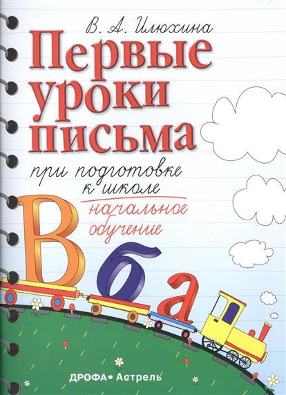 Илюхина В. Первые уроки письма при подготовке к школе. Начальное обучение