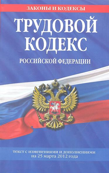 Трудовой кодекс Российской Федерации. Текст с изменениями и дополнениями на 25 марта 2012 года