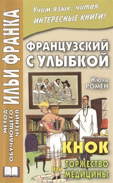 Knock ou Le triomphe de la Medecine / Кнок, или Торжество медицины. Французский с улыбкой. Учим язык, читая интересные книги!