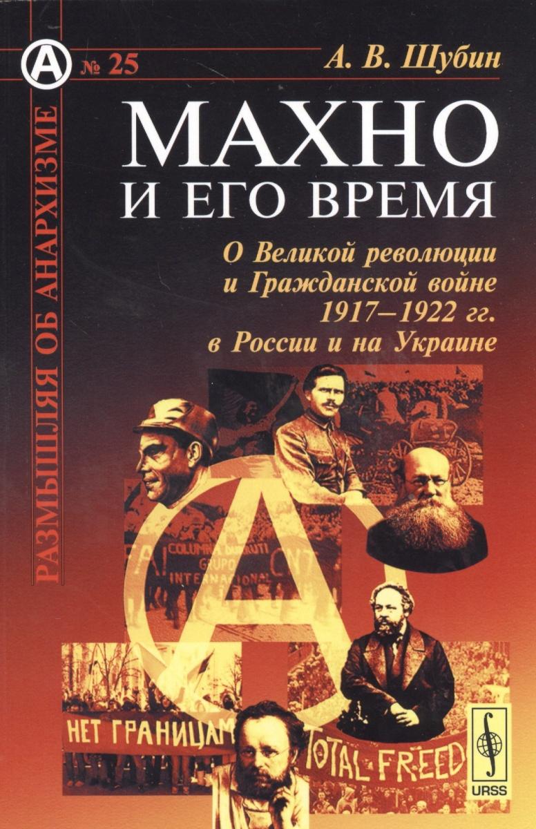 Махно и его время. О Великой революции и Гражданской войне 1917-1922 гг. в России и на Украине