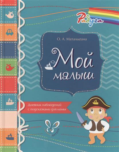 Маталыгина О. Мой малыш. Дневник наблюдений с подсказками для мамы дневник педагогических наблюдений