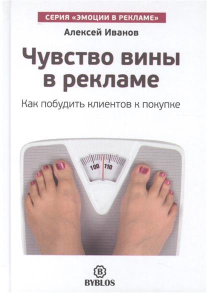 Иванов А. Чувство вины в рекламе. Как побудить клиентов к покупке александр снегирёв чувство вины