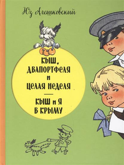 Алешковский Ю. Кыш, Двапортфеля и целая неделя. Кыш и я в Крыму художественные книги эксмо книга кыш двапортфеля и целая неделя кыш и я в крыму