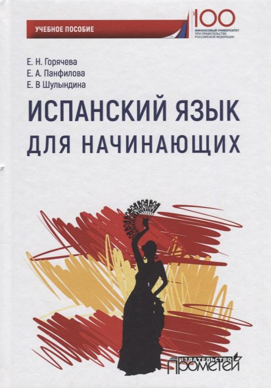 Горячева Е., Панфилова Е., Шулындина Е. Испанский язык для начинающих. Учебное пособие