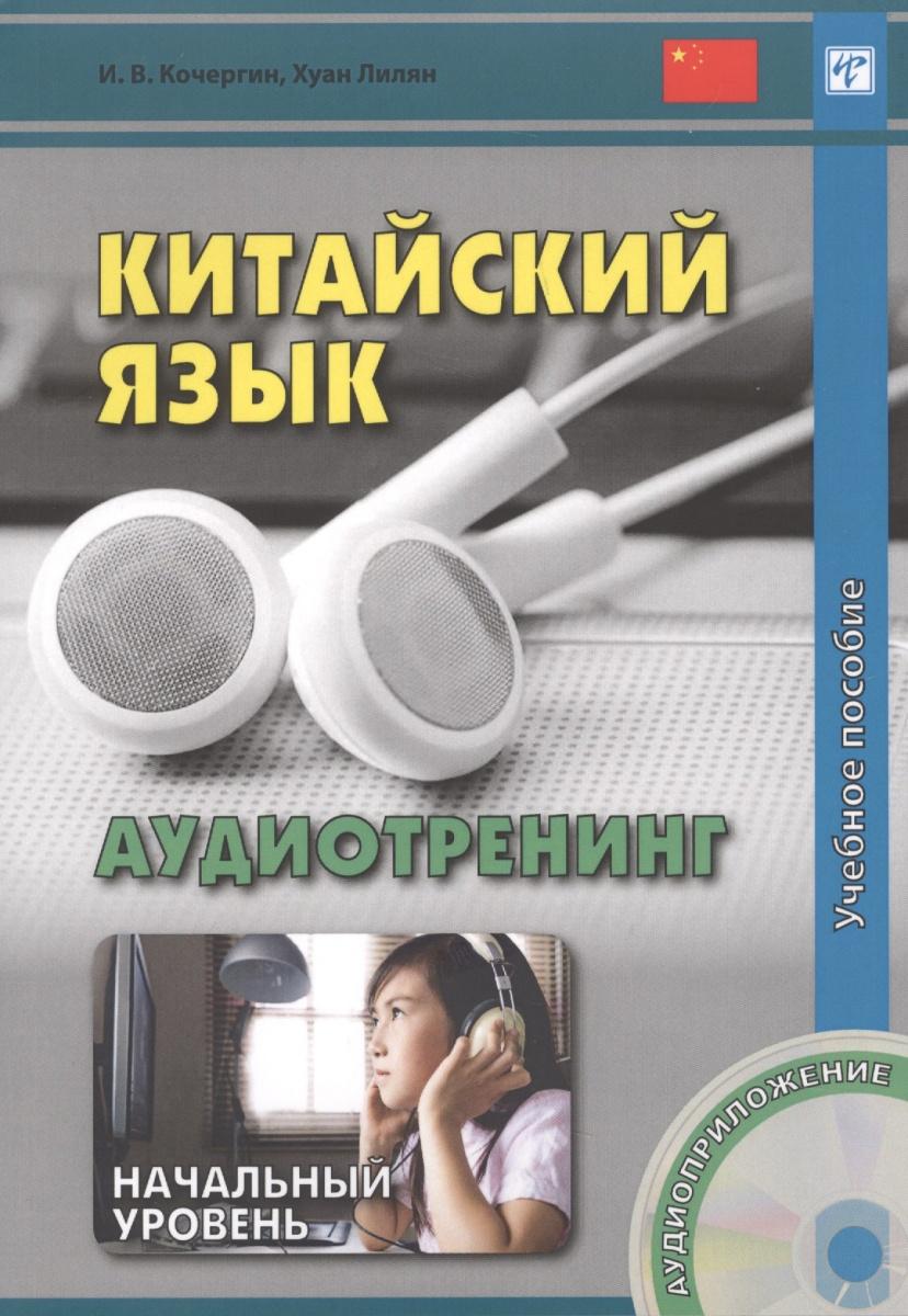 Кочергин И., Хуан Лилян Китайский язык. Аудиотренинг. Начальный уровень. Учебное пособие (+CD)