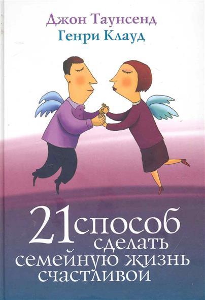 Клауд Г., Таунсенд Дж. 21 способ сделать семейную жизнь счастливой