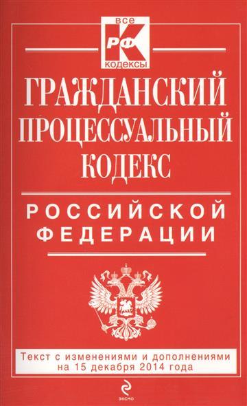 Гражданский процессуальный кодекс Российской Федерации. Текст с изменениями и дополнениями на 15 декабря 2014 года