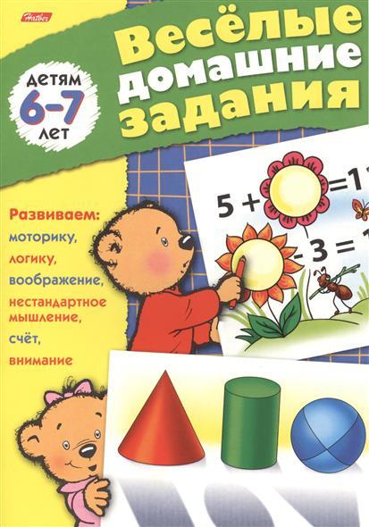 Веселые домашние задания детям 6-7 лет. Развиваем: моторику, воображение, нестандартное мышление, логику, счет, внимание